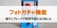【フォトガチャ機能】新テンプレートでも利用可能!